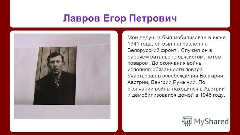 Лавров Егор Петрович Мой дедушка был мобилизован в июне 1941 года, он был направлен на Белорусский фронт. Служил он в рабочем батальоне связистом, потом поваром. До окончания войны исполнял обязанности повара. Участвовал в освобождении Болгарии, Авст