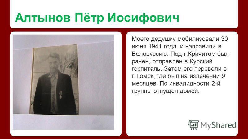 Алтынов Пётр Иосифович Моего дедушку мобилизовали 30 июня 1941 года и направили в Белоруссию. Под г.Кричитом был ранен, отправлен в Курский госпиталь. Затем его перевели в г.Томск, где был на излечении 9 месяцев. По инвалидности 2-й группы отпущен до