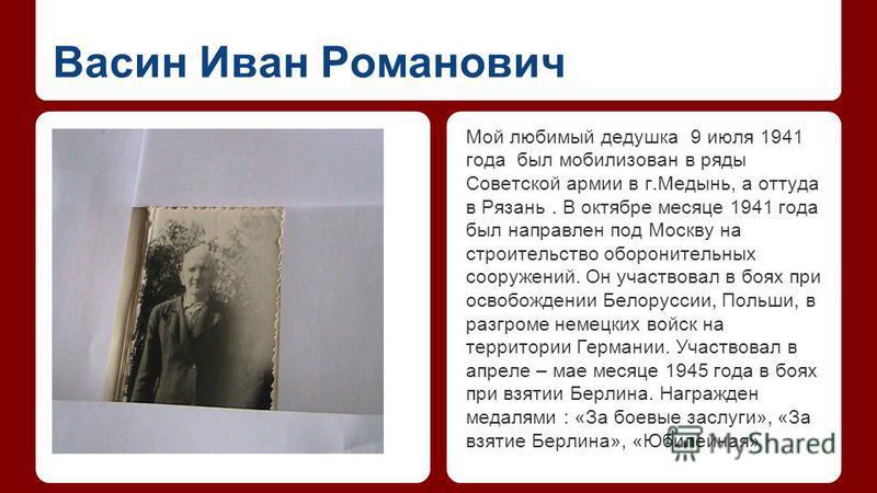 Васин Иван Романович Мой любимый дедушка 9 июля 1941 года был мобилизован в ряды Советской армии в г.Медынь, а оттуда в Рязань. В октябре месяце 1941 года был направлен под Москву на строительство оборонительных сооружений. Он участвовал в боях при о