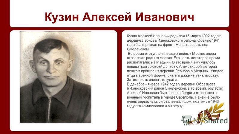 Кузин Алексей Иванович Кузин Алексей Иванович родился 16 марта 1902 года в деревне Леонова Износковского района. Осенью 1941 года был призван на фронт. Начал воевать под Смоленском. Во время отступления наших войск к Москве снова оказался в родных ме