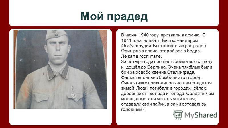 Мой прадед В июне 1940 году призвали в армию. С 1941 года воевал. Был командиром 45 м/м орудия. Был несколько раз ранен. Один раз в плечо, второй раз в бедро. Лежал в госпитале. За четыре года прошёл с боями всю страну и дошёл до Берлина. Очень тяжёл