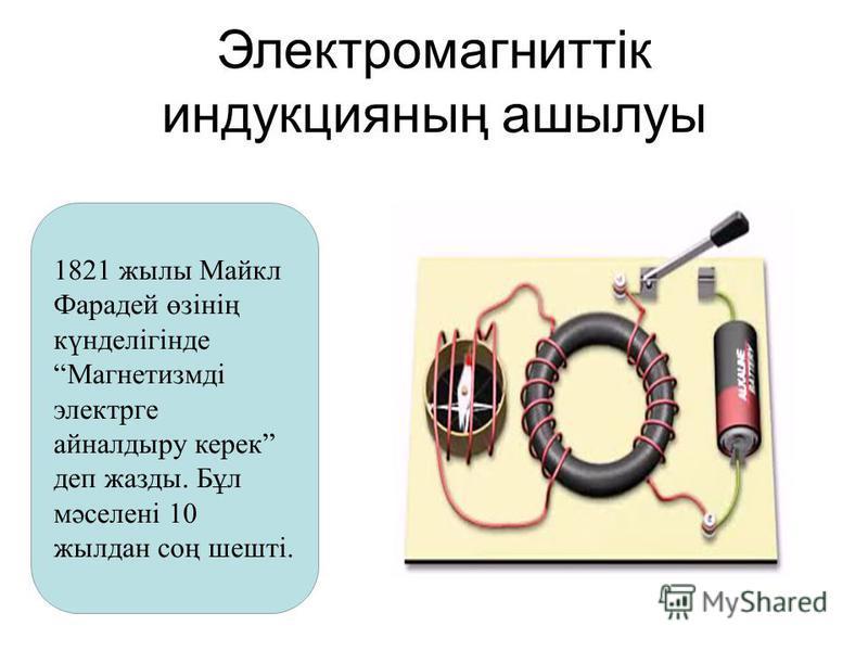 Электромагниттік индукцияның ашылуы 1821 жылы Майкл Фарадей өзінің күнделігіндеМагнетизмді электрге айналдыру керек деп жазды. Бұл мәселені 10 жылдан соң шешті.