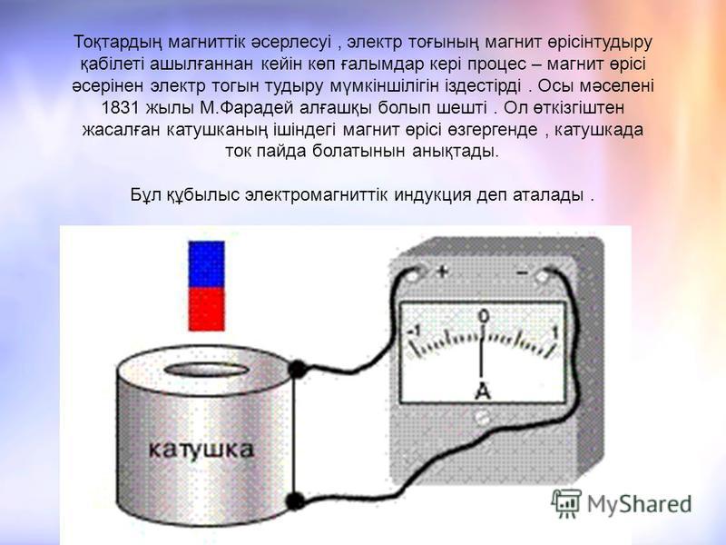 Тоқтардың магниттік әсерлесуі, электр тоғының магнит өрісінтудыру қабілеті ашылғаннан кейін көп ғалымдар кері процес – магнит өрісі әсерінен электр тогын тудыру мүмкіншілігін іздестірді. Осы мәселені 1831 жылы М.Фарадей алғашқы болып шешті. Ол өткізг