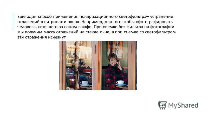Еще один способ применения поляризационного светофильтра – устранение отражений в витринах и окнах. Например, для того чтобы сфотографировать человека, сидящего за окном в кафе. При съемке без фильтра на фотографии мы получим массу отражений на стекл