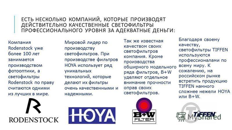 ЕСТЬ НЕСКОЛЬКО КОМПАНИЙ, КОТОРЫЕ ПРОИЗВОДЯТ ДЕЙСТВИТЕЛЬНО КАЧЕСТВЕННЫЕ СВЕТОФИЛЬТРЫ ПРОФЕССИОНАЛЬНОГО УРОВНЯ ЗА АДЕКВАТНЫЕ ДЕНЬГИ : Компания Rodenstock уже более 100 лет занимается производством фотооптики, а светофильтры Rodenstock по праву считаютс