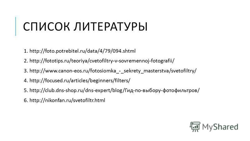 СПИСОК ЛИТЕРАТУРЫ 1. http://foto.potrebitel.ru/data/4/79/094. shtml 2. http://fototips.ru/teoriya/cvetofiltry-v-sovremennoj-fotografii/ 3. http://www.canon-eos.ru/fotosiomka_-_sekrety_masterstva/svetofiltry/ 4. http://focused.ru/articles/beginners/fi
