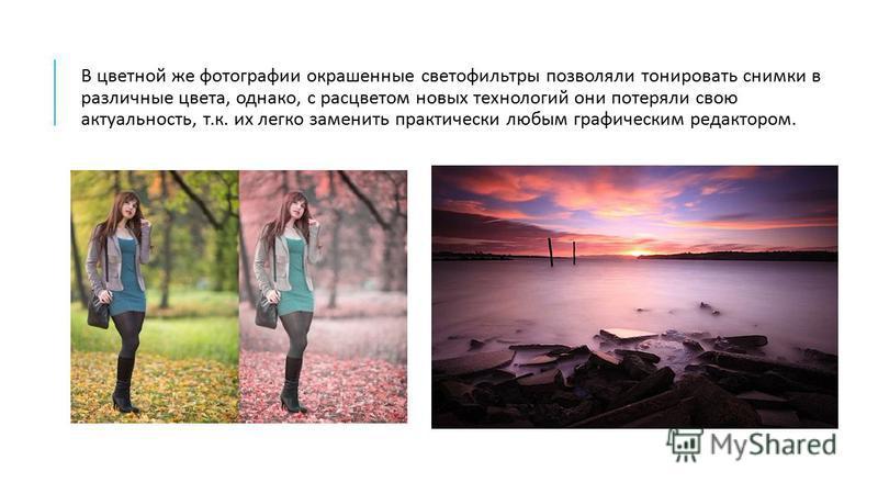 В цветной же фотографии окрашенные светофильтры позволяли тонировать снимки в различные цвета, однако, с расцветом новых технологий они потеряли свою актуальность, т. к. их легко заменить практически любым графическим редактором.