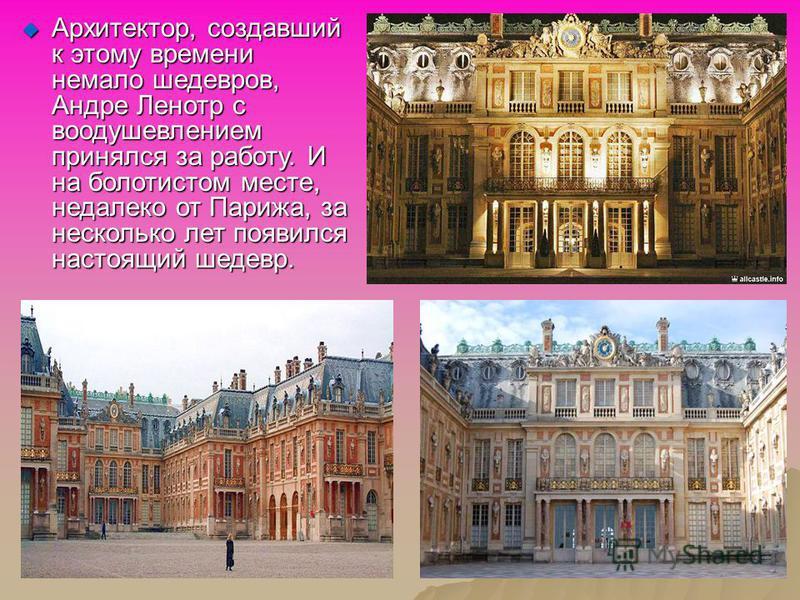 Архитектор, создавший к этому времени немало шедевров, Андре Ленотр с воодушевлением принялся за работу. И на болотистом месте, недалеко от Парижа, за несколько лет появился настоящий шедевр. Архитектор, создавший к этому времени немало шедевров, Анд