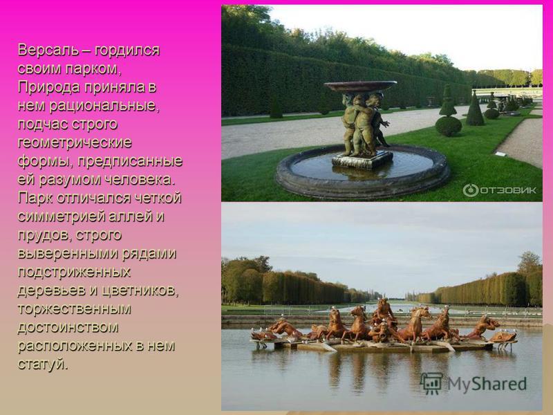 Версаль – гордился своим парком, Природа приняла в нем рациональные, подчас строго геометрические формы, предписанные ей разумом человека. Парк отличался четкой симметрией аллей и прудов, строго выверенными рядами подстриженных деревьев и цветников,