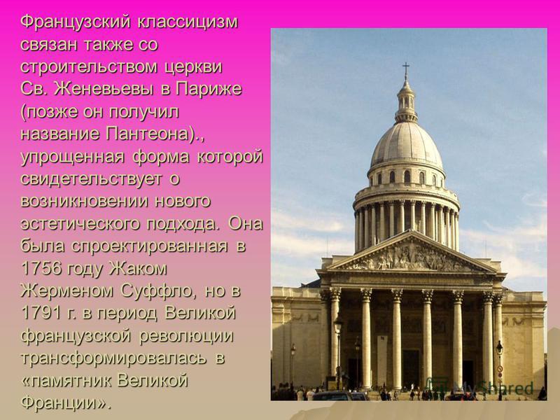 Французский классицизм связан также со строительством церкви Св. Женевьевы в Париже (позже он получил название Пантеона)., упрощенная форма которой свидетельствует о возникновении нового эстетического подхода. Она была спроектированная в 1756 году Жа