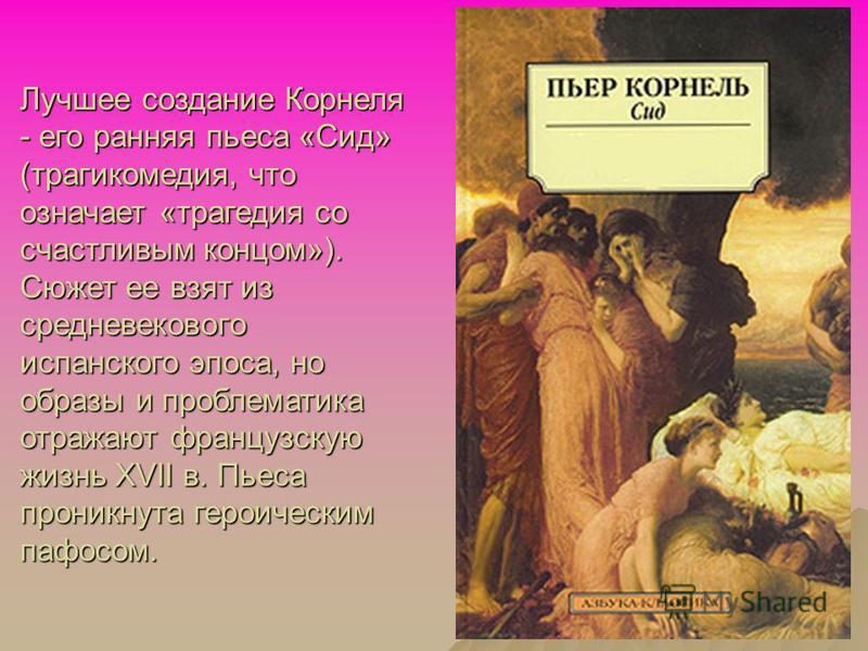 Лучшее создание Корнеля - его ранняя пьеса «Сид» (трагикомедия, что означает «трагедия со счастливым концом»). Сюжет ее взят из средневекового испанского эпоса, но образы и проблематика отражают французскую жизнь XVII в. Пьеса проникнута героическим