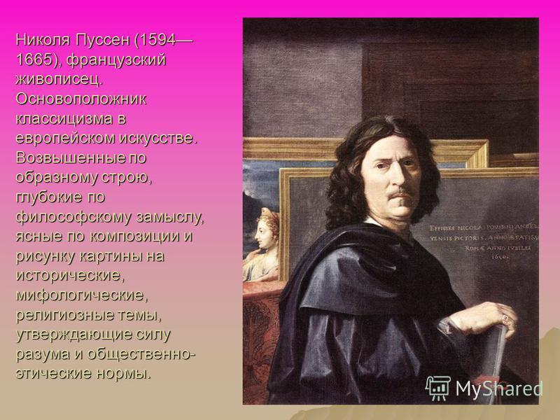 Николя Пуссен (1594 1665), французский живописец. Основоположник классицизма в европейском искусстве. Возвышенные по образному строю, глубокие по философскому замыслу, ясные по композиции и рисунку картины на исторические, мифологические, религиозные
