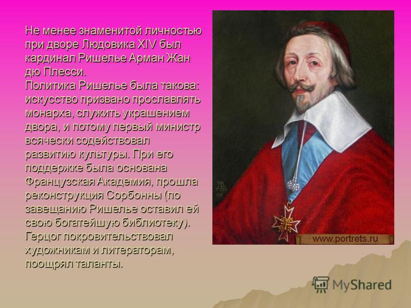 Не менее знаменитой личностью при дворе Людовика XIV был кардинал Ришелье Арман Жан дю Плесси. Политика Ришелье была такова: искусство призвано прославлять монарха, служить украшением двора, и потому первый министр всячески содействовал развитию куль