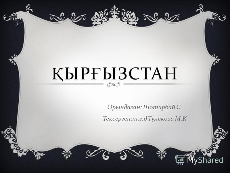 Қ ЫР Ғ ЫЗСТАН Орында ғ ан : Шотарбай С. Тексерген : т. ғ. д Тулекова М. К