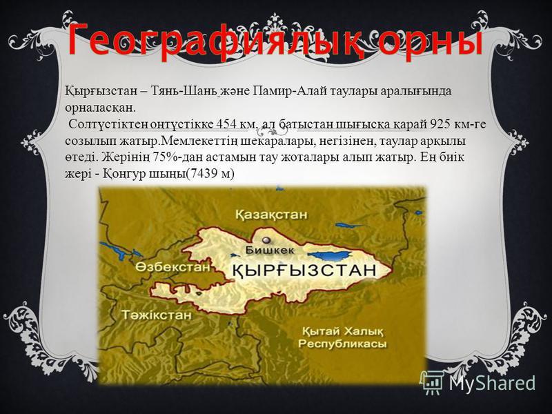 Қырғызстан – Тянь-Шань және Памир-Алай таулары аралығында орналасқан. Солтүстіктен оңтүстікке 454 км, ал батыстан шығысқа қарай 925 км-ге созылып жатыр.Мемлекеттің шекаралары, негізінен, таулар арқылы өтеді. Жерінің 75%-дан астамын тау жоталары алып