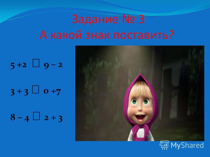 Задание 3 А какой знак поставить? 5 +2 9 – 2 3 + 3 0 +7 8 – 4 2 + 3