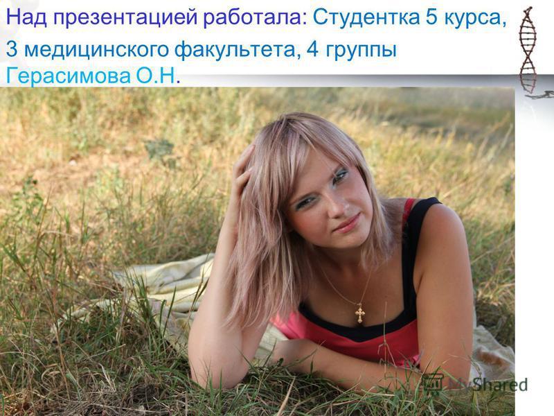 Над презентацией работала: Студентка 5 курса, 3 медицинского факультета, 4 группы Герасимова О.Н.