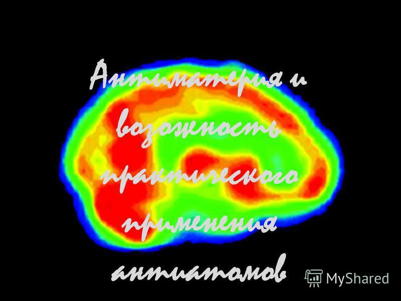 Антиматерия и возможность практического применения анти атомов