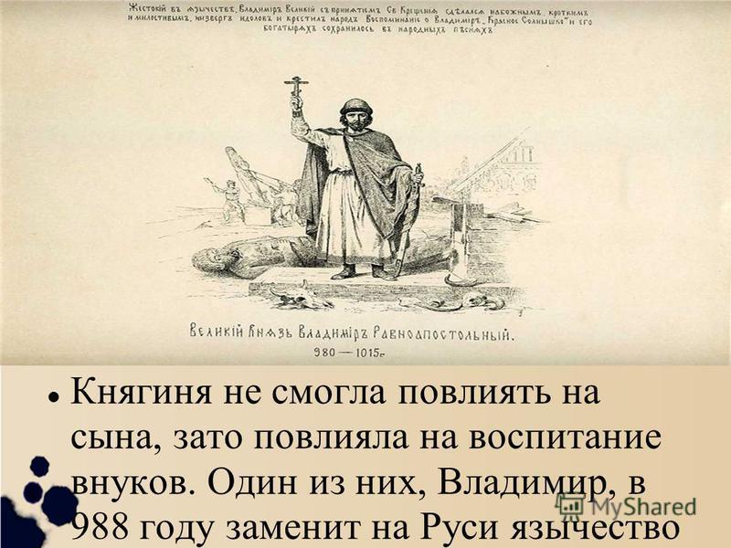 Княгиня не смогла повлиять на сына, зато повлияла на воспитание внуков. Один из них, Владимир, в 988 году заменит на Руси язычество христианством и войдёт в историю как Владимир Святой.