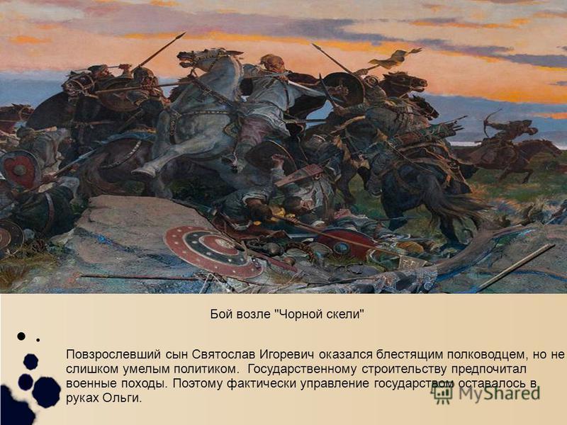 . Повзрослевший сын Святослав Игоревич оказался блестящим полководцем, но не слишком умелым политиком. Государственному строительству предпочитал военные походы. Поэтому фактически управление государством оставалось в руках Ольги. Бой возле