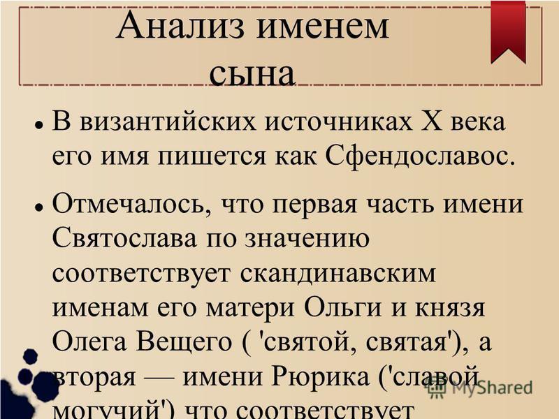Анализ именем сына В византийских источниках X века его имя пишется как Сфендославос. Отмечалось, что первая часть имени Святослава по значению соответствует скандинавским именам его матери Ольги и князя Олега Вещего ( 'святой, святая'), а вторая име