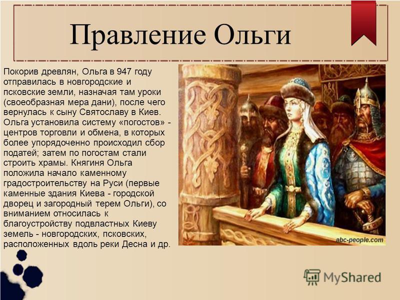 Правление Ольги Покорив древлян, Ольга в 947 году отправилась в новгородские и псковские земли, назначая там уроки (своеобразная мера дани), после чего вернулась к сыну Святославу в Киев. Ольга установила систему «погостов» - центров торговли и обмен