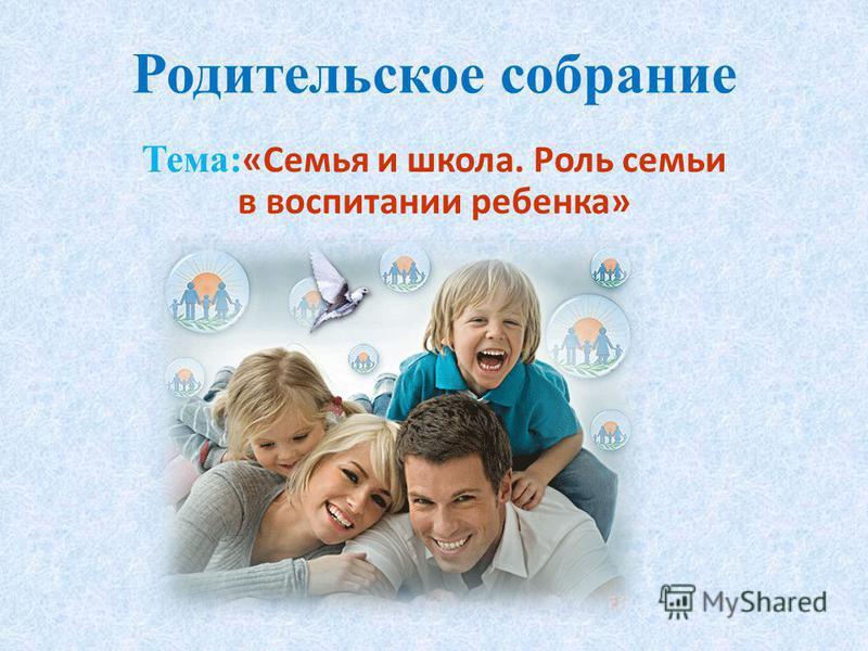 Родительское собрание Тема: «Семья и школа. Роль семьи в воспитании ребенка»