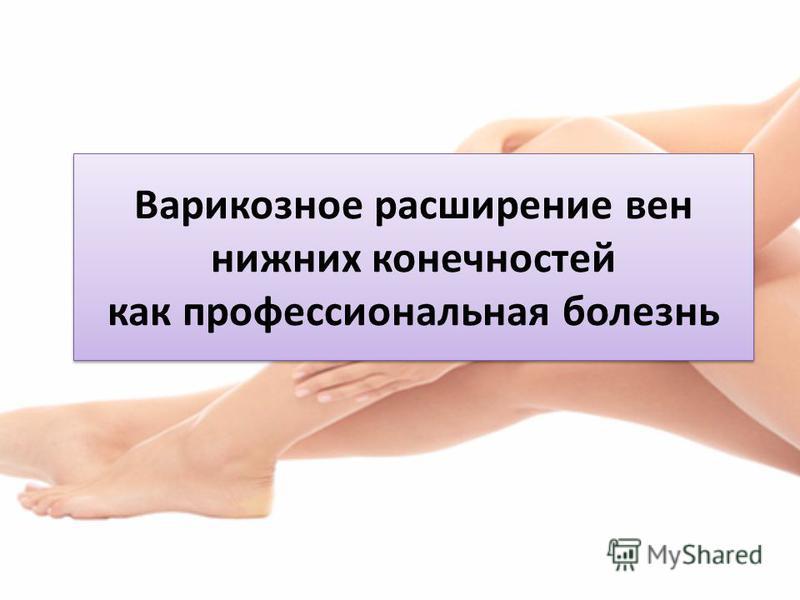 Варикозное расширение вен нижних конечностей как профессиональная болезнь