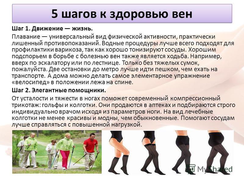 5 шагов к здоровью вен Шаг 1. Движение жизнь. Плавание универсальный вид физической активности, практически лишенный противопоказаний. Водные процедуры лучше всего подходят для профилактики варикоза, так как хорошо тонизируют сосуды. Хорошим подспорь