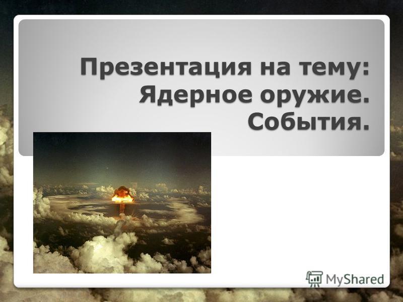 Презентация на тему: Ядерное оружие. События.