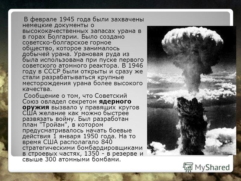 В феврале 1945 года были захвачены немецкие документы о высококачественных запасах урана в в горах Болгарии. Было создано советско-болгарское горное общество, которое занималось добычей урана. Урановая руда из была использована при пуске первого сове