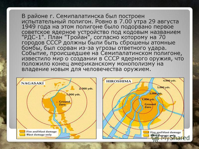 В районе г. Семипалатинска был построен испытательный полигон. Ровно в 7.00 утра 29 августа 1949 года на этом полигоне было подорвано первое советское ядерное устройство под кодовым названием