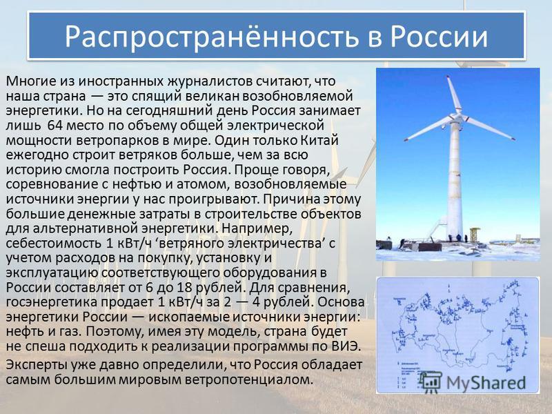 Распространённость в России Многие из иностранных журналистов считают, что наша страна это спящий великан возобновляемой энергетики. Но на сегодняшний день Россия занимает лишь 64 место по объему общей электрической мощности ветропарков в мире. Один