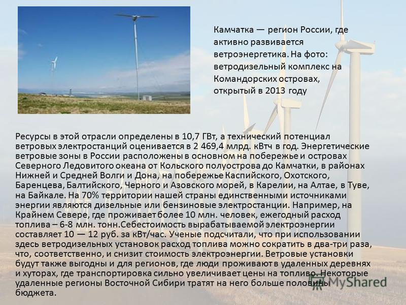 Ресурсы в этой отрасли определены в 10,7 ГВт, а технический потенциал ветровых электростанций оценивается в 2 469,4 млрд. кВтч в год. Энергетические ветровые зоны в России расположены в основном на побережье и островах Северного Ледовитого океана от