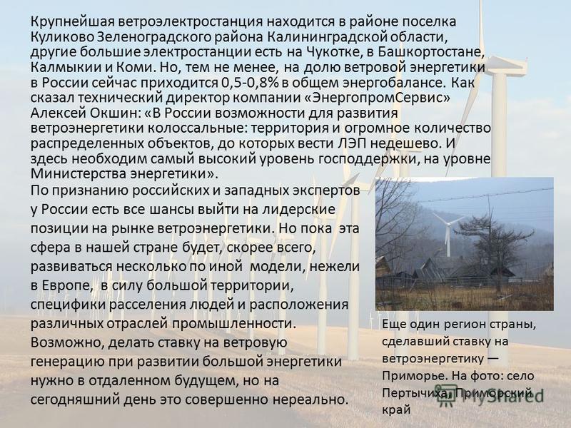Крупнейшая ветроэлектростанция находится в районе поселка Куликово Зеленоградского района Калининградской области, другие большие электростанции есть на Чукотке, в Башкортостане, Калмыкии и Коми. Но, тем не менее, на долю ветровой энергетики в России