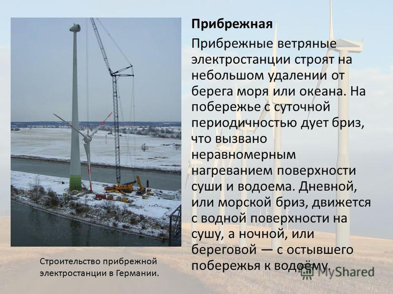 Прибрежная Прибрежные ветряные электростанции строят на небольшом удалении от берега моря или океана. На побережье с суточной периодичностью дует бриз, что вызвано неравномерным нагреванием поверхности суши и водоема. Дневной, или морской бриз, движе