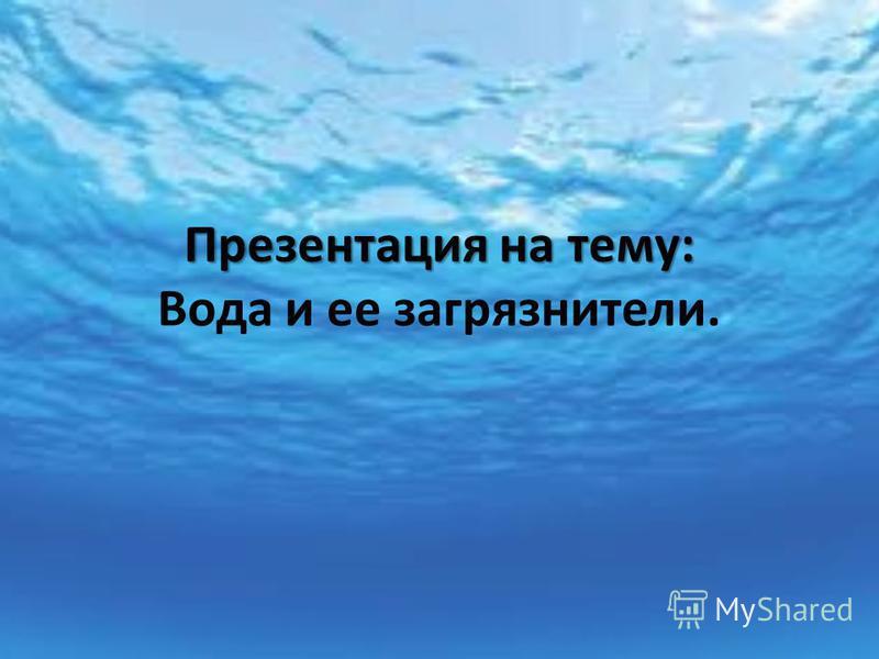 Презентация на тему: Презентация на тему: Вода и ее загрязнители.