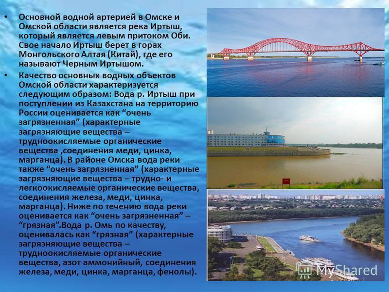 Основной водной артерией в Омске и Омской области является река Иртыш, который является левым притоком Оби. Свое начало Иртыш берет в горах Монгольского Алтая (Китай), где его называют Черным Иртышом. Качество основных водных объектов Омской области