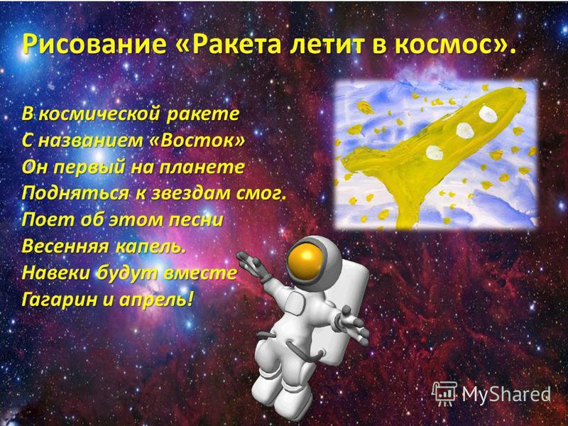 Рисование «Ракета летит в космос». В космической ракете С названием «Восток» Он первый на планете Подняться к звездам смог Подняться к звездам смог. Поет об этом песни Весенняя капель. Навеки будут вместе Гагарин и апрель!