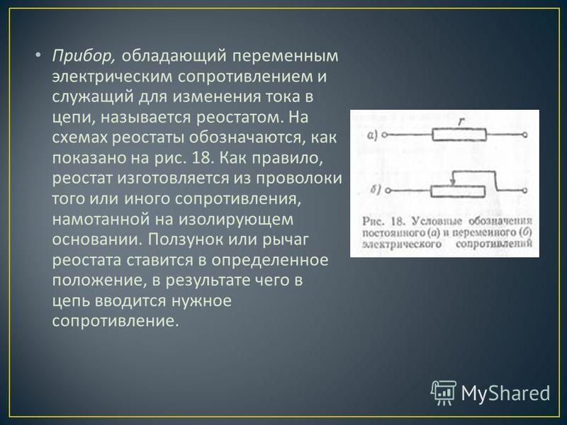 Прибор, обладающий переменным электрическим сопротивле  нием и служащий для изменения тока в цепи, называется реоста  том. На схемах реостаты обозна  чаются, как показано на рис. 18. Как правило, реостат изготовляется из проволоки того или иного с