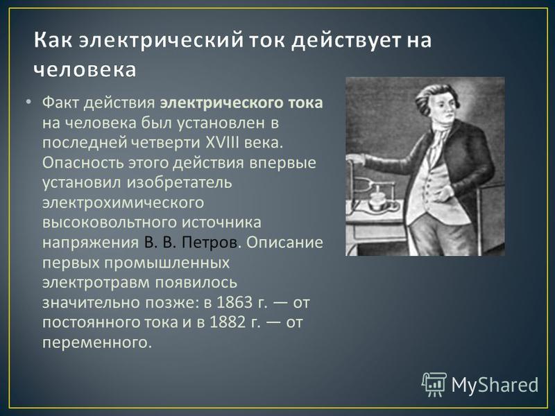 Факт действия электрического тока на человека был установлен в последней четверти XVIII века. Опасность этого действия впервые установил изобретатель электрохимического высоковольтного источника напряжения В. В. Петров. Описание первых промышленных э