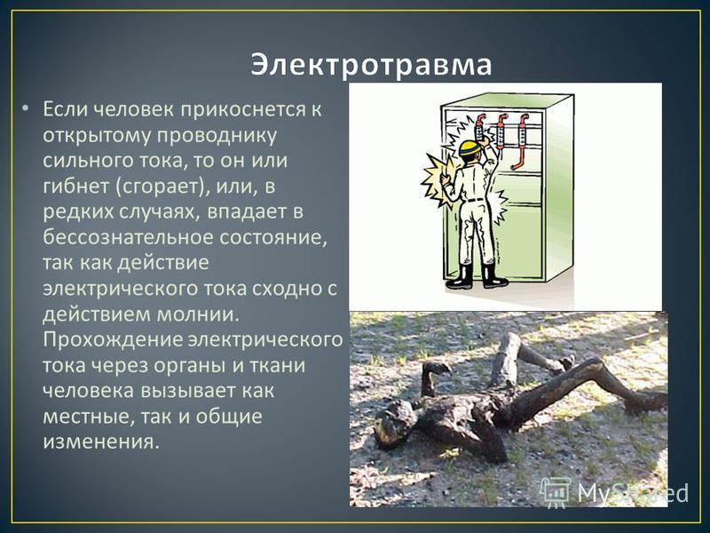 Если человек прикоснется к открытому проводнику сильного тока, то он или гибнет ( сгорает ), или, в редких случаях, впадает в бессознательное состояние, так как действие электрического тока сходно с действием молнии. Прохождение электрического тока ч