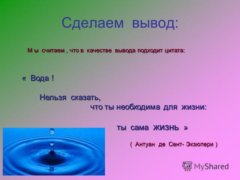 Сделаем вывод: М ы считаем, что в качестве вывода подходит цитата: « Вода ! Нельзя сказать, Нельзя сказать, что ты необходима для жизни: что ты необходима для жизни: ты сама жизнь » ты сама жизнь » ( Антуан де Сент- Экзюпери )