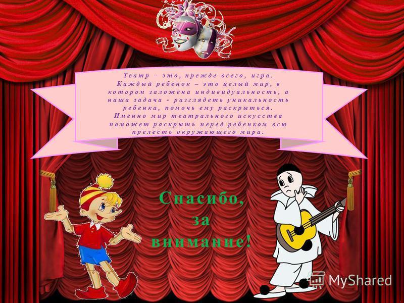 Театр – это, прежде всего, игра. Каждый ребенок – это целый мир, в котором заложена индивидуальность, а наша задача - разглядеть уникальность ребенка, помочь ему раскрыться. Именно мир театрального искусства поможет раскрыть перед ребенком всю прелес