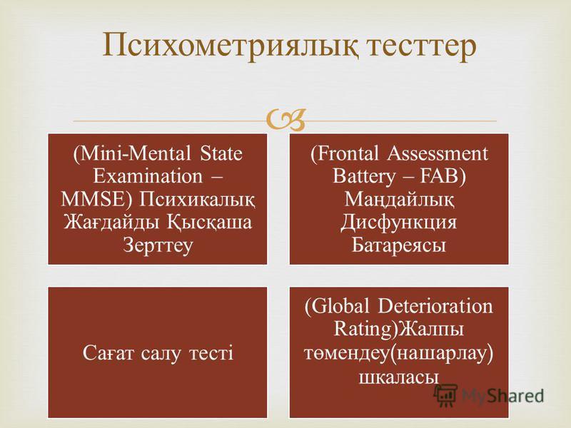 (Mini-Mental State Examination – MMSE) Психикалы қ Жа ғ дайды Қ ыс қ аша Зерттеу (Frontal Assessment Battery – FAB) Ма ң дайлы қ Дисфункция Батареясы Са ғ ат салу тесті (Global Deterioration Rating)Жалпы т ө мендеу(нашарлау) шкаласы Психометриялық те