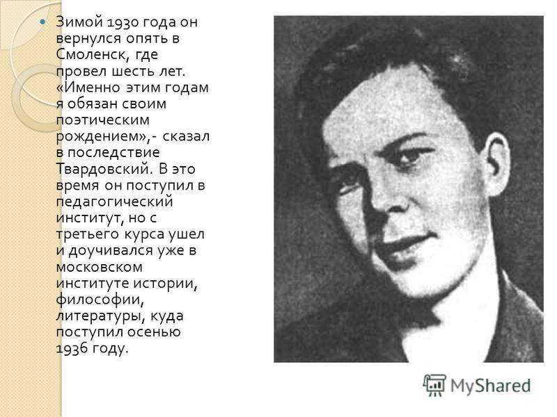 Зимой 1930 года он вернулся опять в Смоленск, где провел шесть лет. « Именно этим годам я обязан своим поэтическим рождением »,- сказал в последствие Твардовский. В это время он поступил в педагогический институт, но с третьего курса ушел и доучивалс