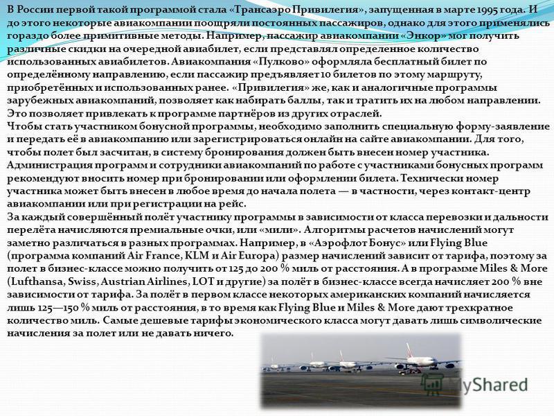В России первой такой программой стала «Трансаэро Привилегия», запущенная в марте 1995 года. И до этого некоторые авиакомпании поощряли постоянных пассажиров, однако для этого применялись гораздо более примитивные методы. Например, пассажир авиакомпа