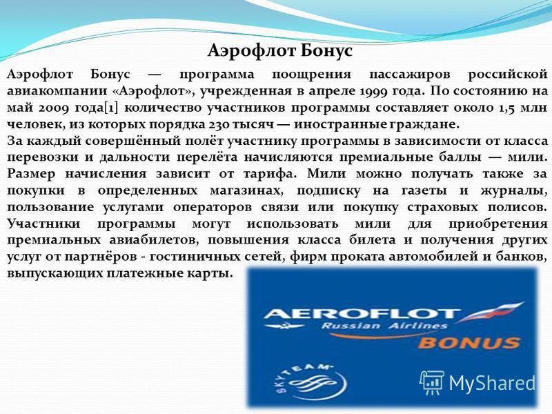 Аэрофлот Бонус Аэрофлот Бонус программа поощрения пассажиров российской авиакомпании «Аэрофлот», учрежденная в апреле 1999 года. По состоянию на май 2009 года[1] количество участников программы составляет около 1,5 млн человек, из которых порядка 230