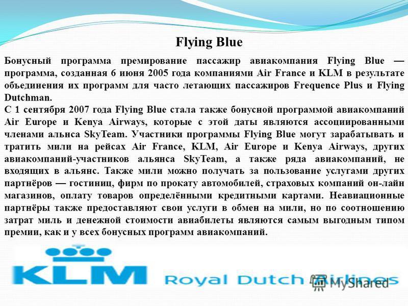 Flying Blue Бонусный программа премирование пассажир авиакомпания Flying Blue программа, созданная 6 июня 2005 года компаниями Air France и KLM в результате объединения их программ для часто летающих пассажиров Frequence Plus и Flying Dutchman. С 1 с