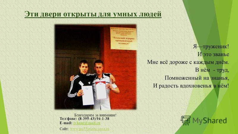 Эти двери открыты для умных людей Благодарим за внимание! Тел/факс: (8-395-43) 94-1-38 E-mail: iyhant@mail.ruiyhant@mail.ru Сайт: www.pu55jelezn.ucoz.ruwww.pu55jelezn.ucoz.ru Ятруженик! И это званье Мне всё дороже с каждым днём. В нём - труд, Помноже